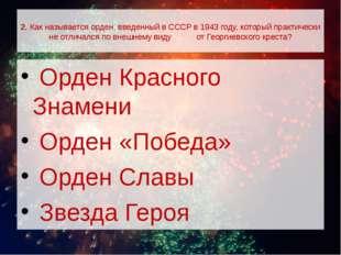 2. Как называется орден, введенный в СССР в 1943 году, который практически н