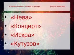9. Кодовое название операции по прорыву блокады Ленинграда  «Нева»  «Конце