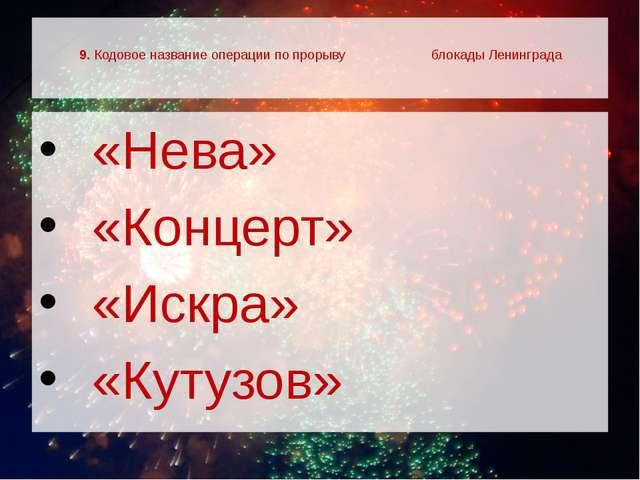 9. Кодовое название операции по прорыву блокады Ленинграда  «Нева»  «Конце...