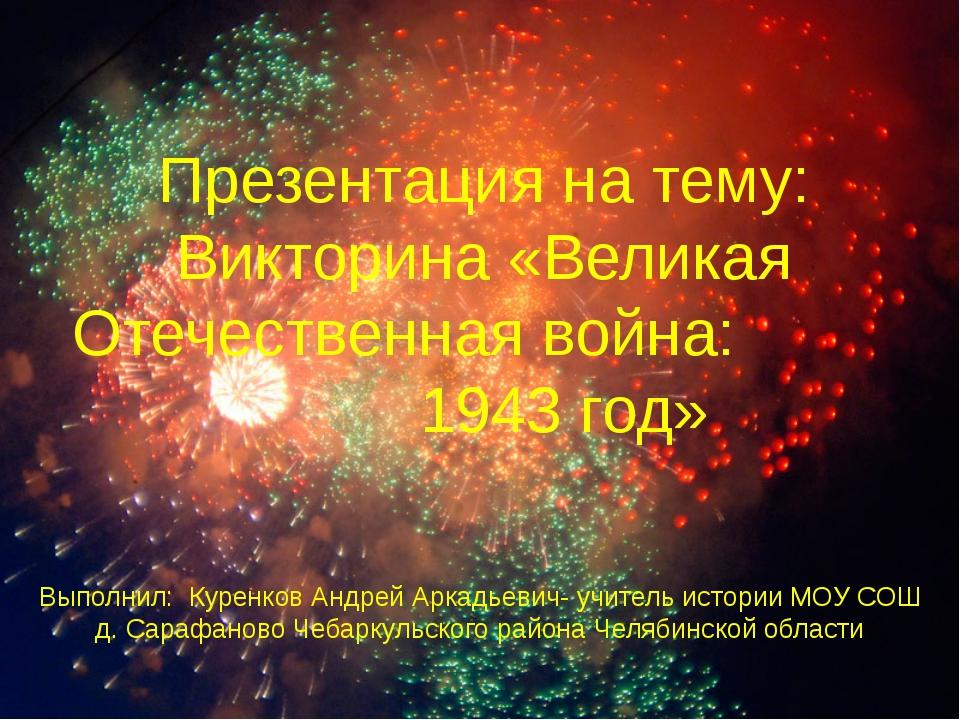 Выполнил: Куренков Андрей Аркадьевич- учитель истории МОУ СОШ д. Сарафаново Ч...
