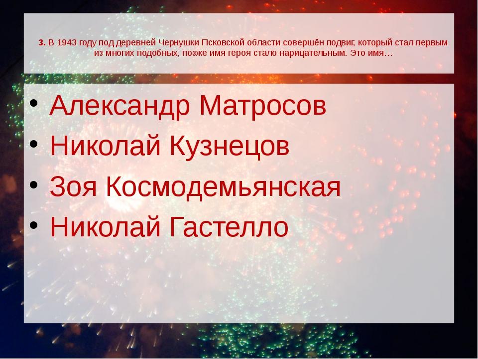 3. В 1943 году под деревней Чернушки Псковской области совершён подвиг, кото...