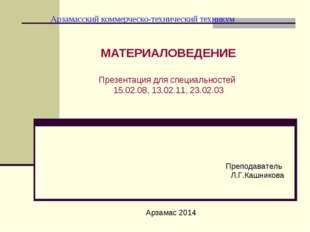 Арзамасский коммерческо-технический техникум МАТЕРИАЛОВЕДЕНИЕ Презентация для