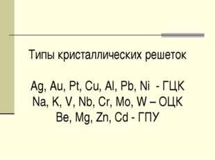 Типы кристаллических решеток Ag, Au, Pt, Cu, Al, Pb, Ni - ГЦК Na, K, V, Nb, C