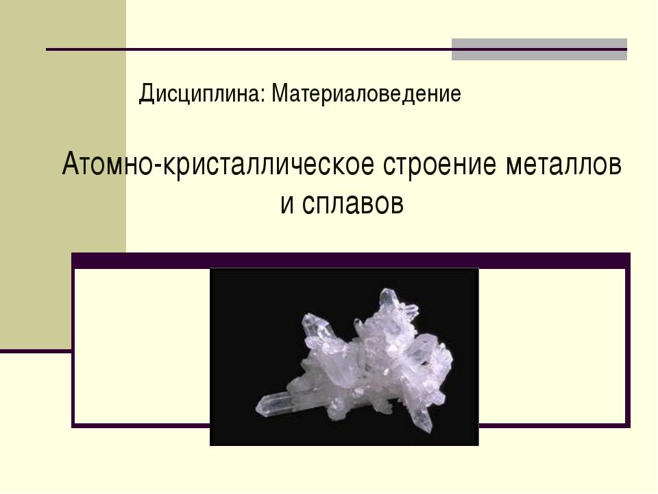 Дисциплина: Материаловедение Атомно-кристаллическое строение металлов и сплавов