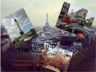 The best trip in my life Презентация: Добровольской Дианы. Руководитель: Пар