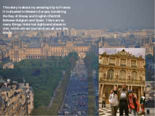 This story is about my amazing trip to France. It is situated in Western Euro