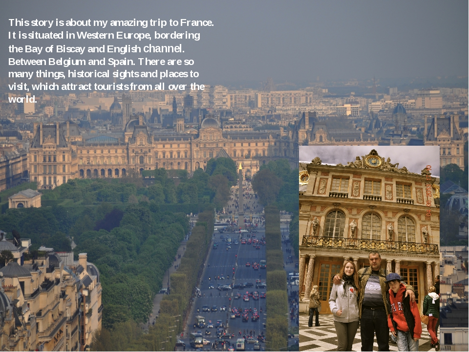 This story is about my amazing trip to France. It is situated in Western Euro...