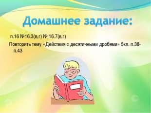 п.16 №16.3(в,г) № 16.7(в,г) Повторить тему «Действия с десятичными дробями»