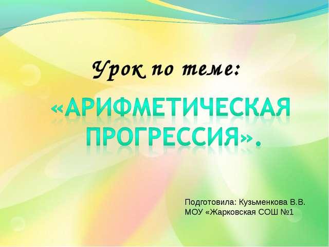 Урок по теме: Подготовила: Кузьменкова В.В. МОУ «Жарковская СОШ №1