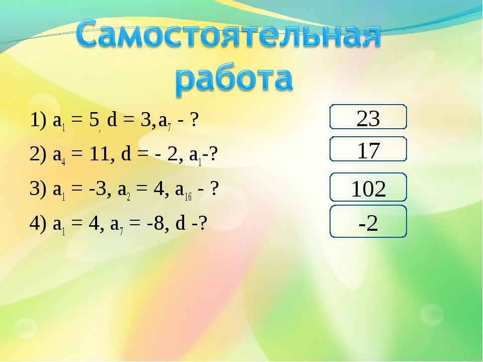 1) а1 = 5, d = 3, а7 - ? 2) а4 = 11, d = - 2, а1-? 3) а1 = -3, а2 = 4, а16 -...