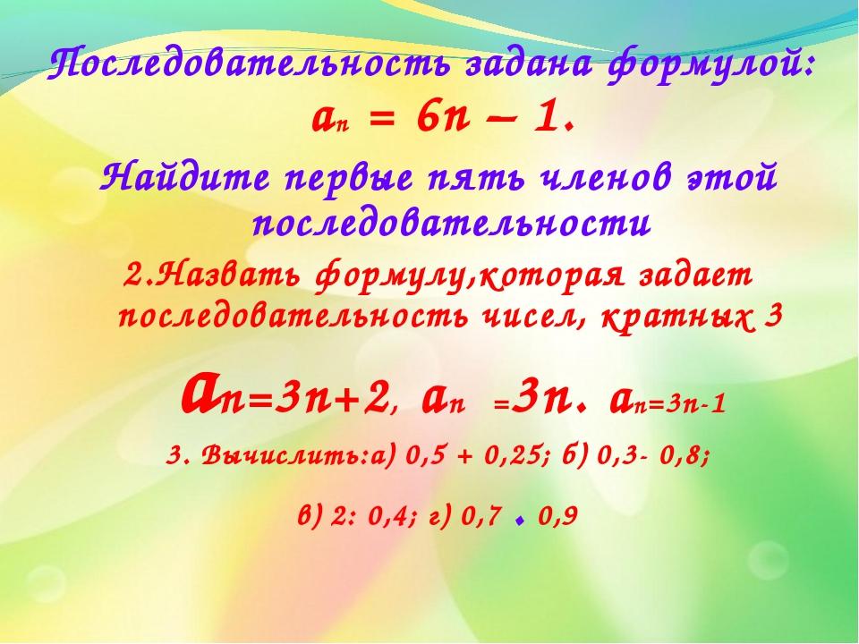 Последовательность задана формулой: an = 6n – 1. Найдите первые пять членов э...