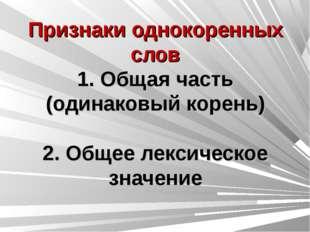Признаки однокоренных слов 1. Общая часть (одинаковый корень) 2. Общее лекси