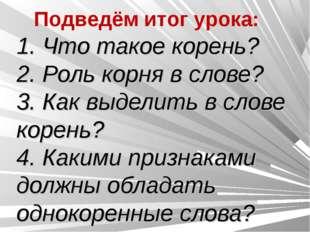 1. Что такое корень? 2. Роль корня в слове? 3. Как выделить в слове корень? 4