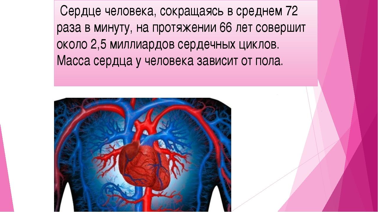 Сердце человека, сокращаясь в среднем 72 раза в минуту, на протяжении 66 лет...