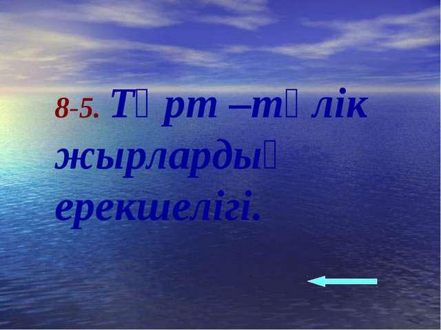8-5. Төрт –түлік жырлардың ерекшелігі.