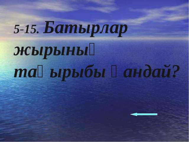 5-15. Батырлар жырының тақырыбы қандай?