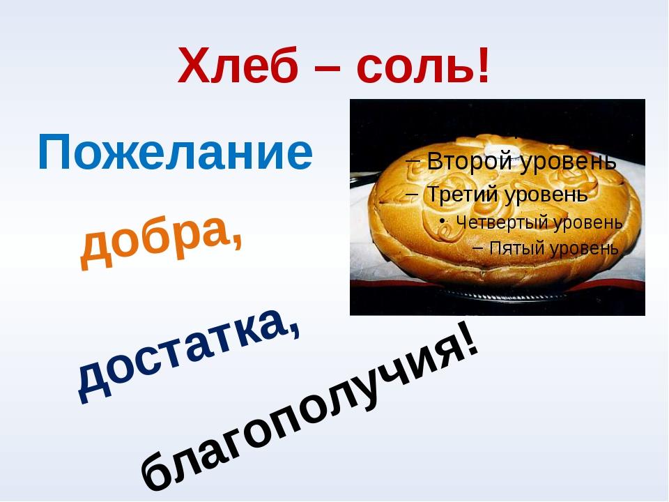 Хлеб – соль! добра, достатка, благополучия! Пожелание