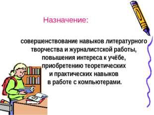 совершенствование навыков литературного творчества и журналистской работы, по