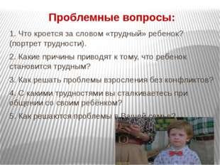 Проблемные вопросы: 1. Что кроется за словом «трудный» ребенок? (портрет труд