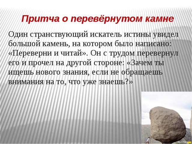 Притча о перевёрнутом камне Один странствующий искатель истины увидел большой...