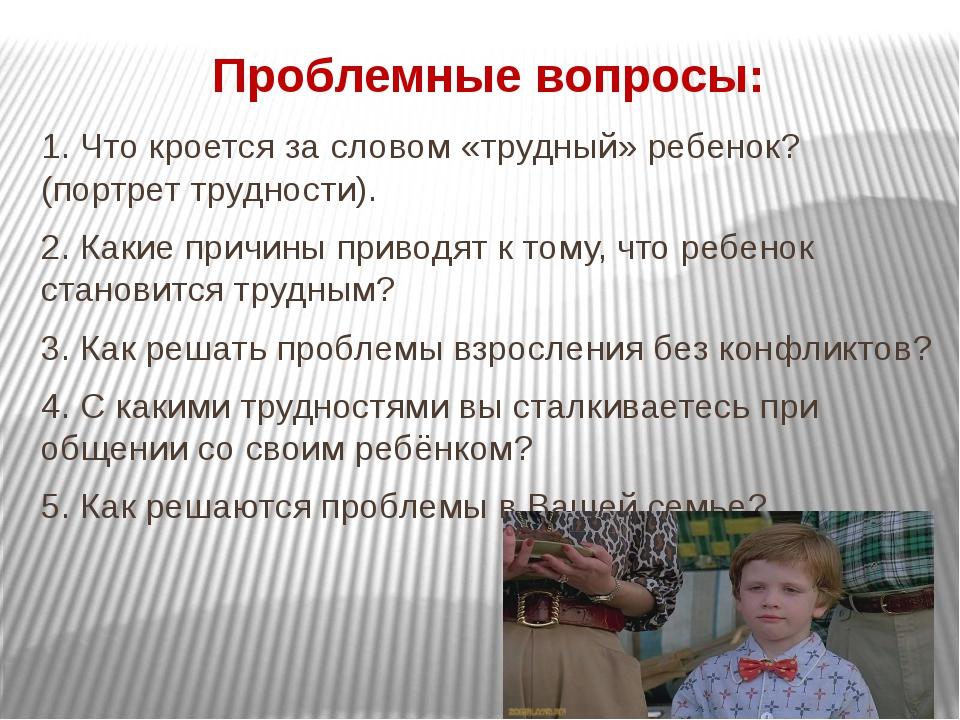 Проблемные вопросы: 1. Что кроется за словом «трудный» ребенок? (портрет труд...