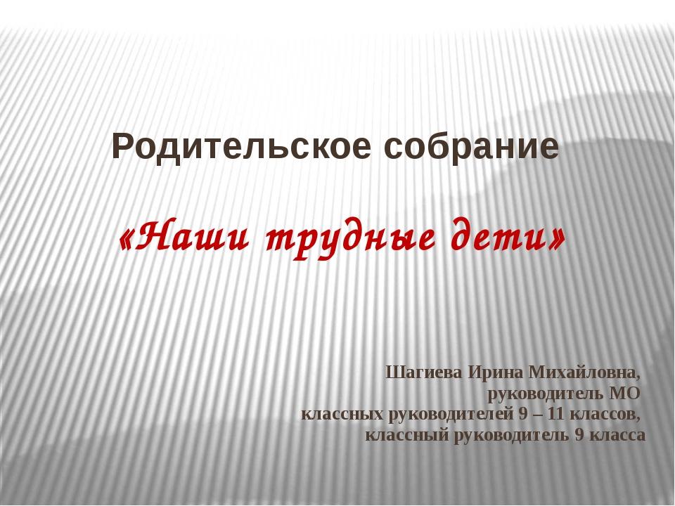 Шагиева Ирина Михайловна, руководитель МО классных руководителей 9 – 11 класс...