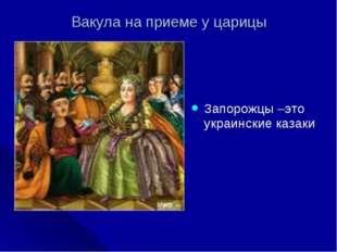 Вакула на приеме у царицы Запорожцы –это украинские казаки