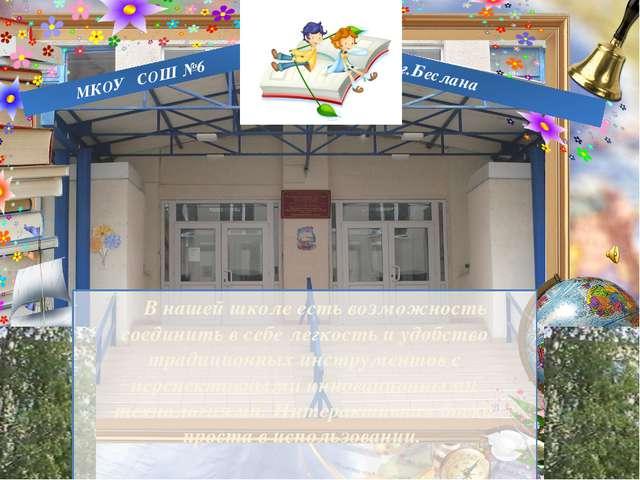 г.Беслана МКОУ СОШ №6 В нашей школе есть возможность соединить в себе легкос...