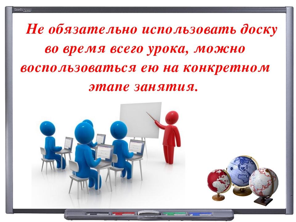 Не обязательно использовать доску во время всего урока, можно воспользоватьс...