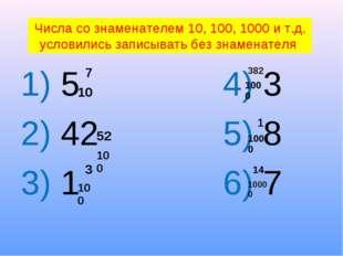 1) 5 4) 3 2) 42 5) 8 3) 1 6) 7 Числа со знаменателем 10, 100, 1000 и т.д. ус