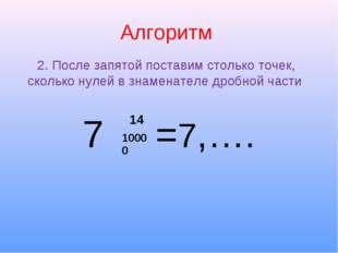 Алгоритм 7 =7,…. 2. После запятой поставим столько точек, сколько нулей в зна