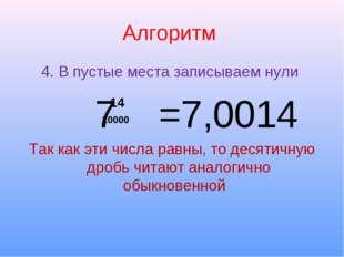Алгоритм 4. В пустые места записываем нули 7 =7,0014 Так как эти числа равны,