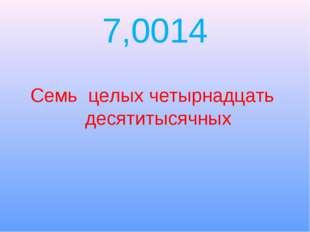 7,0014 Семь целых четырнадцать десятитысячных