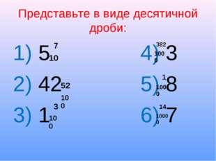Представьте в виде десятичной дроби: 1) 5 4) 3 2) 42 5) 8 3) 1 6) 7 7 10 52 1