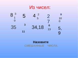 Из чисел: Назовите СМЕШАННЫЕ ЧИСЛА. 8 3 10 4 2 5 9 100 5 27 35 3 11 34,18