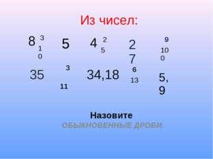 Из чисел: Назовите ОБЫКНОВЕННЫЕ ДРОБИ. 8 3 10 4 2 5 9 100 5 27 35 3 11 34