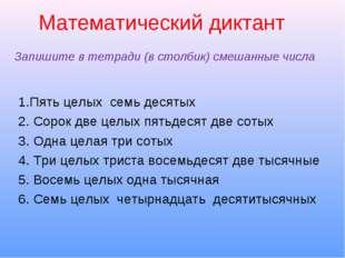 Математический диктант Запишите в тетради (в столбик) смешанные числа 1.Пять