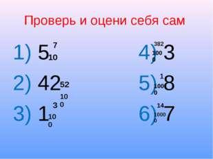 Проверь и оцени себя сам 1) 5 4) 3 2) 42 5) 8 3) 1 6) 7 7 10 52 100 3 100 382