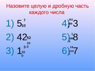 Назовите целую и дробную часть каждого числа 1) 5 4) 3 2) 42 5) 8 3) 1 6) 7 7