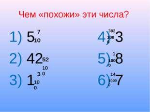 Чем «похожи» эти числа? 1) 5 4) 3 2) 42 5) 8 3) 1 6) 7 7 10 52 100 3 100 382