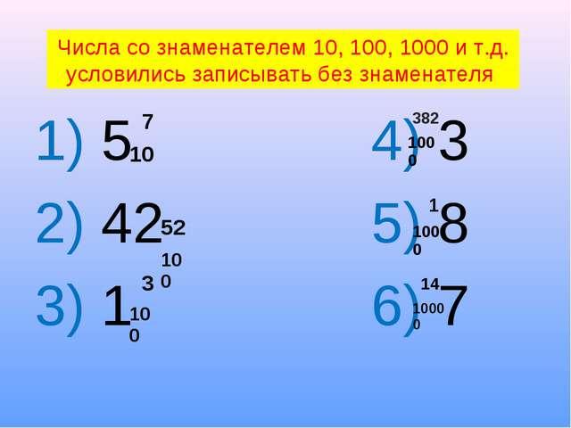 1) 5 4) 3 2) 42 5) 8 3) 1 6) 7 Числа со знаменателем 10, 100, 1000 и т.д. ус...