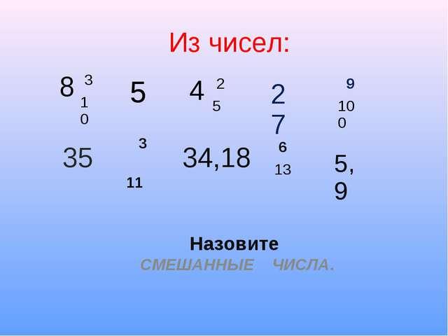 Из чисел: Назовите СМЕШАННЫЕ ЧИСЛА. 8 3 10 4 2 5 9 100 5 27 35 3 11 34,18...