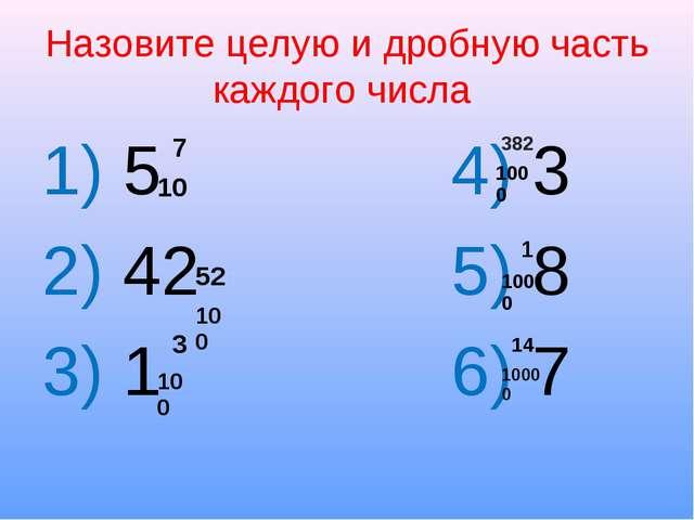 Назовите целую и дробную часть каждого числа 1) 5 4) 3 2) 42 5) 8 3) 1 6) 7 7...