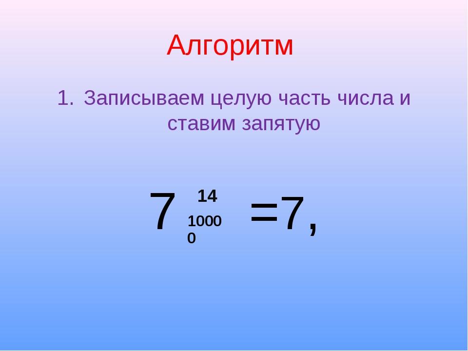 Алгоритм Записываем целую часть числа и ставим запятую 7 =7, 14 10000