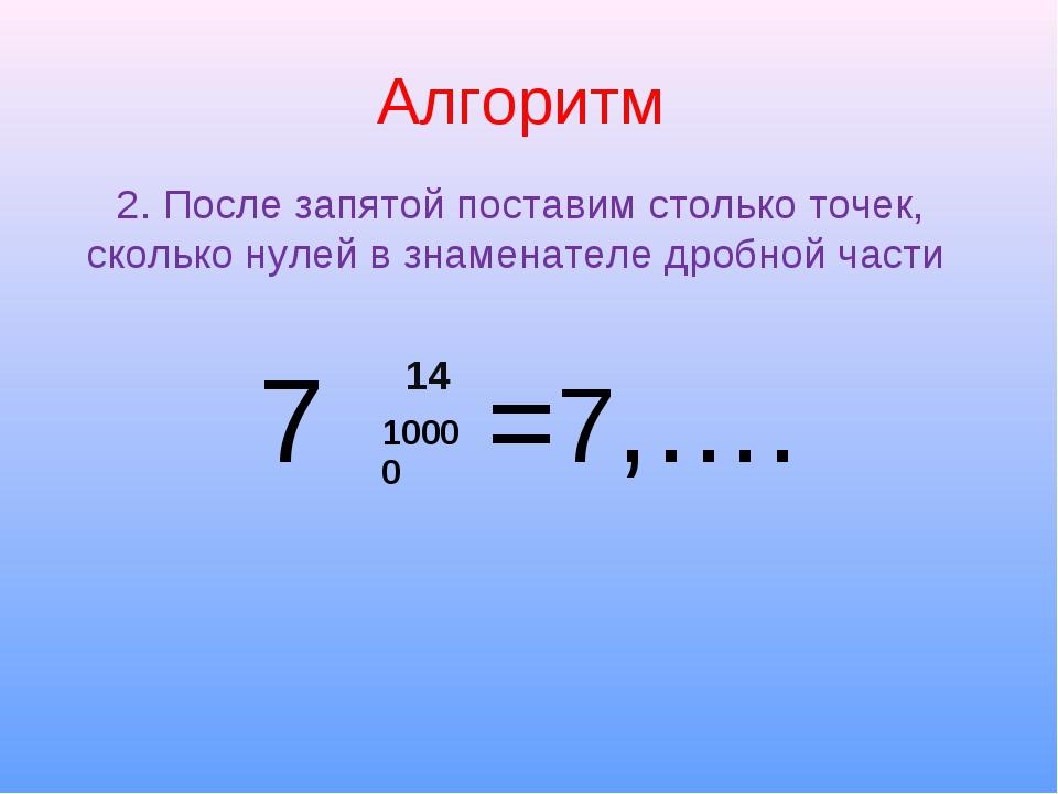 Алгоритм 7 =7,…. 2. После запятой поставим столько точек, сколько нулей в зна...