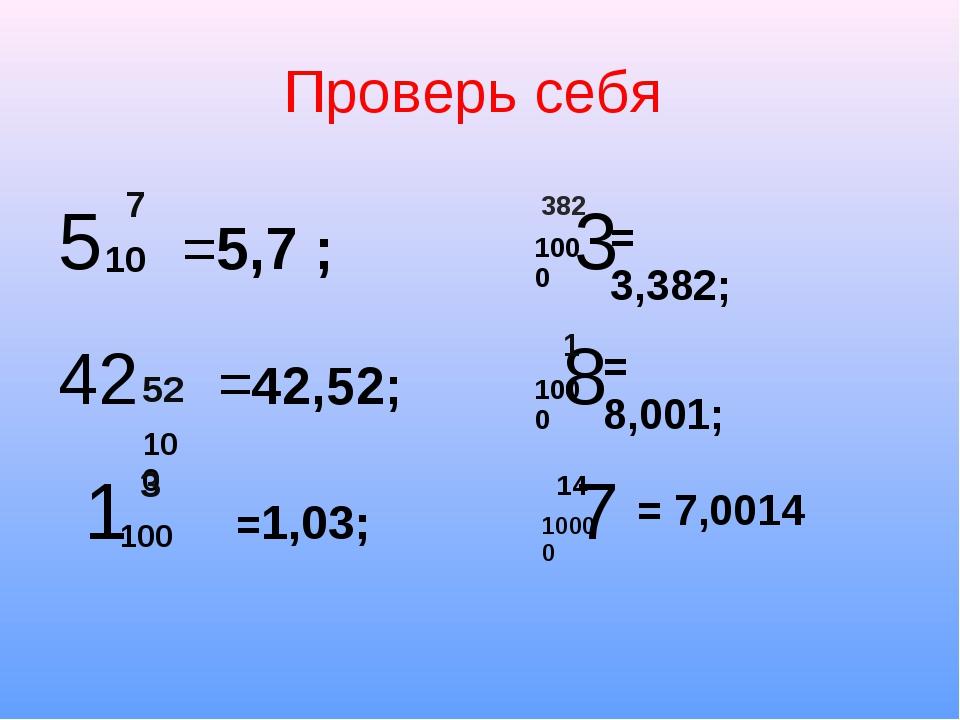 Проверь себя 5 =5,7 ; 3 42 =42,52; 8 1 =1,03; 7 7 10 52 100 3 100 382 1000 1...