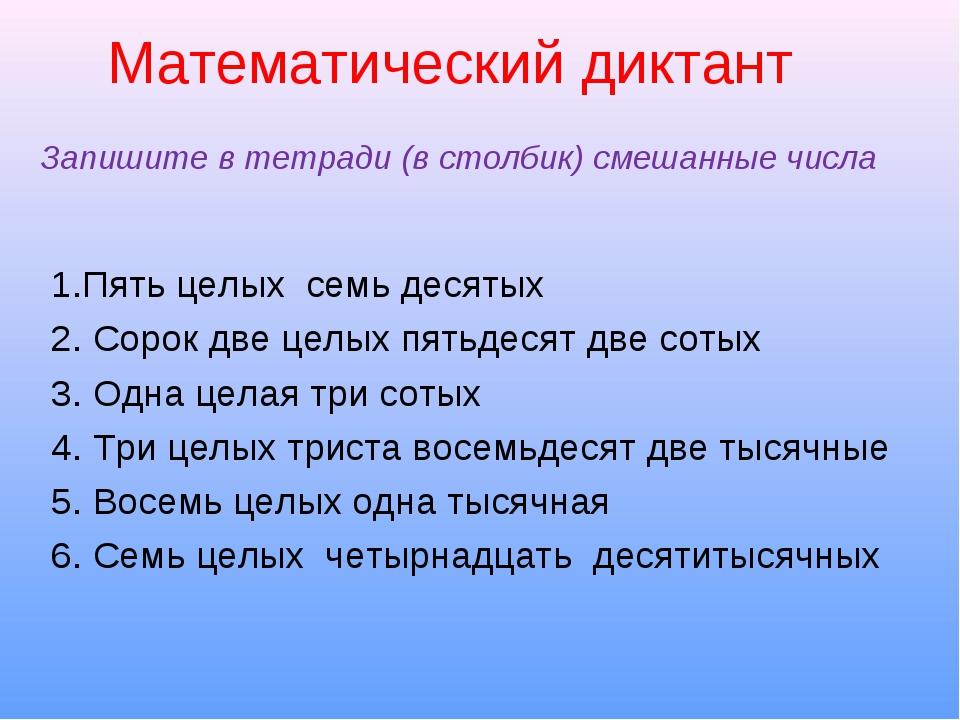 Математический диктант Запишите в тетради (в столбик) смешанные числа 1.Пять...