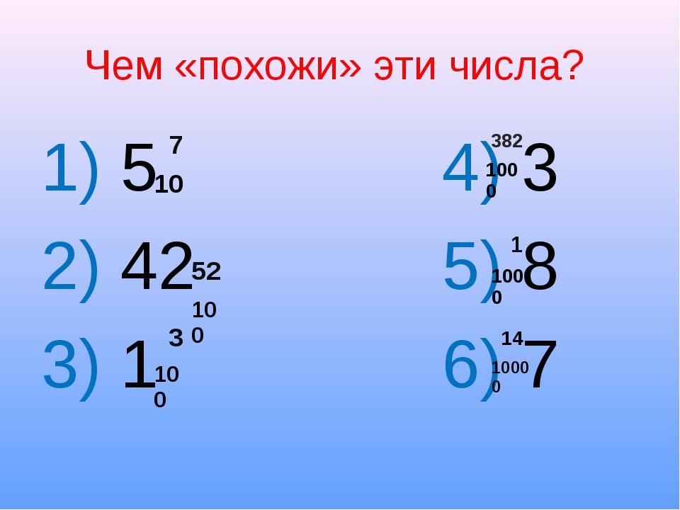 Чем «похожи» эти числа? 1) 5 4) 3 2) 42 5) 8 3) 1 6) 7 7 10 52 100 3 100 382...