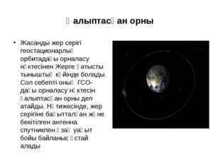 Қалыптасқан орны Жасанды жер серігі геостационарлық орбитадағы орналасу нүкте