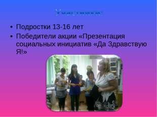 Подростки 13-16 лет Победители акции «Презентация социальных инициатив «Да Зд